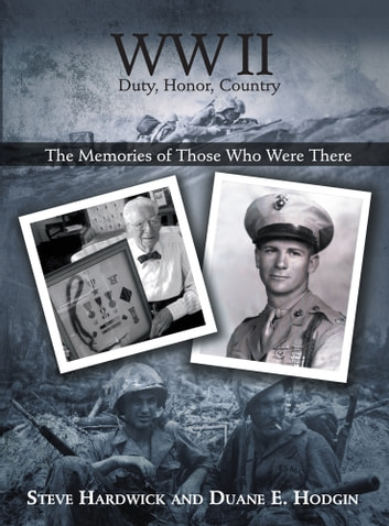 WW II Duty, Honor, Country - The Memories of Those Who Were There ebook by Steve Hardwick and Duane E. Hodgin