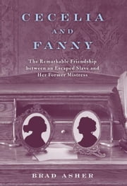 Cecelia and Fanny - The Remarkable Friendship Between an Escaped Slave and Her Former Mistress ebook by Brad Asher