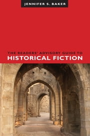 The Readers' Advisory Guide to Historical Fiction ebook by Jennifer S. Baker