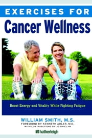 Exercises for Cancer Wellness - Restoring Energy and Vitality While Fighting Fatigue ebook by William Smith,Kenneth Adler, M.D.,Jo Brielyn