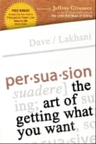Persuasion - The Art of Getting What You Want ebook by Dave Lakhani, Jeffrey Gitmer