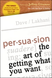 Persuasion - The Art of Getting What You Want ebook by Dave Lakhani,Jeffrey Gitmer