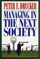 Managing in the Next Society - Lessons from the Renown Thinker and Writer on Corporate Management ebook by Peter F. Drucker