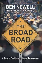 The Broad Road - A Story of Two Paths of Eternal Consequence ebook by Ben Newell with Marvin J. Newell