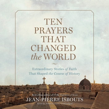 Ten Prayers That Changed the World - Extraordinary Stories of Faith That Shaped the Course of History livre audio by Jean-Pierre Isbouts