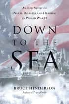 Down to the Sea - An Epic Story of Naval Disaster and Heroism in World War II ebook by Bruce Henderson