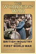 Workers' War - British Industry and the First World War ebook by Anthony Burton