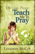 Oh God, Please: Teach Me to Pray ebook by Leighann McCoy