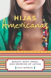 Hijas Americanas - Beauty, Body Image, and Growing Up Latina ebook by Rosie Molinary
