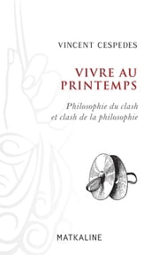 Vivre au printemps - Philosophie du clash et clash de la philosophie ebook by Vincent Cespedes