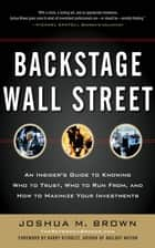 Backstage Wall Street: An Insider's Guide to Knowing Who to Trust, Who to Run From, and How to Maximize Your Investments ebook by Joshua M. Brown