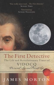 The First Detective: The Life and Revolutionary Times of Vidocq: Criminal, Spy and Private Eye ebook by James Morton