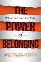 The Power of Belonging - Discovering the Confidence to Lead with Vulnerability ebook by Will van der Hart, Dr. Rob Waller