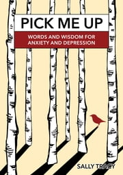 Pick Me Up - Words and Wisdom for Anxiety and Depression ebook by Sally Tracy