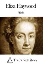 Works of Eliza Haywood ebook by Eliza Haywood
