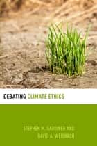 Debating Climate Ethics ebook by Stephen M. Gardiner,David A. Weisbach