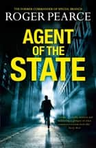 Agent of the State - A groundbreaking new thriller by the former commander of special branch ebook by Roger Pearce