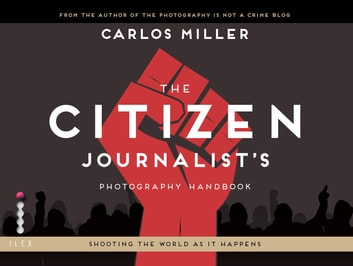 The Citizen Journalist's Photography Handbook - Shooting the World As it Happens ebook by Carlos Miller