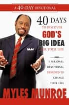 40 Days to Discovering God's Big Idea for you Life: A Personal Devotional Designed to Change Your Life ebook by Myles Munroe