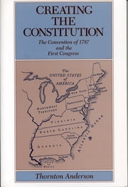 Creating the Constitution - The Convention of 1787 and the First Congress ebook by Thornton Anderson