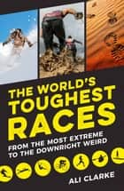 The World's Toughest Races: From the Most Extreme to the Downright Weird ebook by