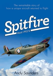 Spitfire Mark I P9374 - The extraordinary Story of Recovery, Restoration and Flight ebook by Andy Saunders
