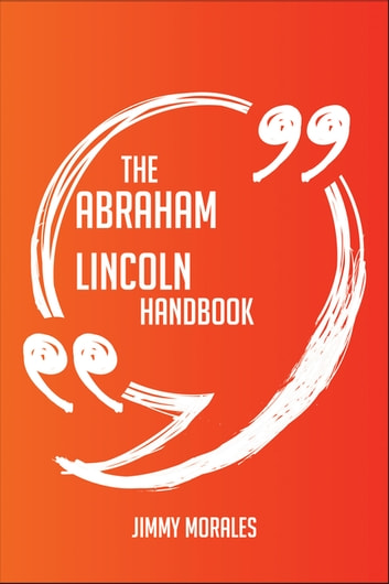 The Abraham Lincoln Handbook - Everything You Need To Know About Abraham Lincoln ebook by Jimmy Morales