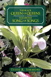 THE BLACK QUEEN OF QUEENS IS SOLOMON'S SONG OF SONGS ebook by Tessie R. Simmons