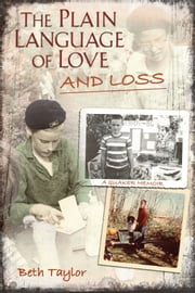 The Plain Language of Love and Loss - A Quaker Memoir ebook by Beth Taylor
