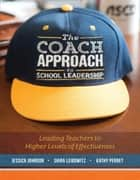 The Coach Approach to School Leadership - Leading Teachers to Higher Levels of Effectiveness ebook by Jessica Johnson, Shira Leibowitz, Kathy Perret