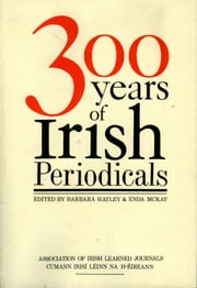 Three Hundred Years of Irish Periodicals ebook by Barbara Hayley, Enda McKay Enda McKay