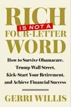 Rich Is Not a Four-Letter Word - How to Survive Obamacare, Trump Wall Street, Kick-start Your Retirement, and Achieve Financial Success ebook by Gerri Willis