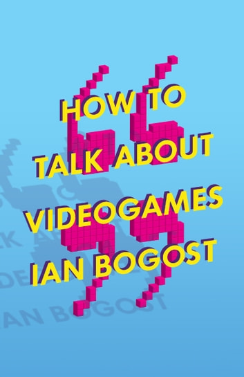 How to Talk about Videogames ebook by Ian Bogost