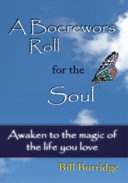 A Boerewors Roll for the Soul - Awaken to the magic of the life you love ebook by Bill Burridge