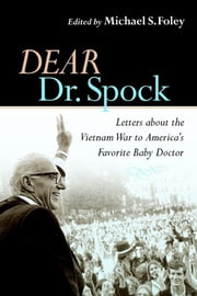 Dear Dr. Spock - Letters about the Vietnam War to America's Favorite Baby Doctor ebook by Michael S. Foley