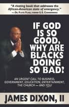 If God is So Good Why Are Blacks Doing So Bad? ebook by James Dixon, II