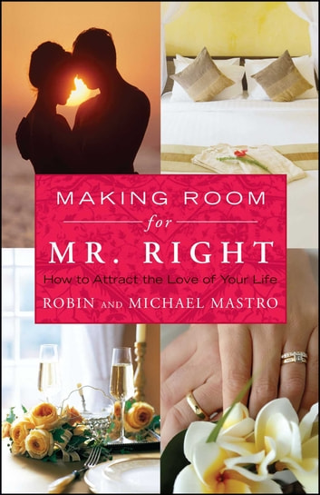 Making Room for Mr. Right - How to Attract the Love of Your Life ebook by Robin Mastro,Michael Mastro