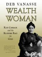 Wealth Woman - Kate Carmack and the Klondike Race for Gold ebook by Deb Vanasse