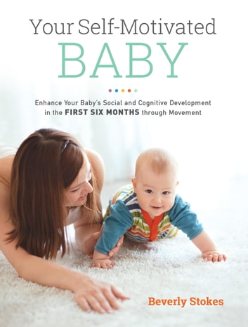 Your Self-Motivated Baby - Enhance Your Baby's Social and Cognitive Development in the First Six Months through Movement ebook by Beverly Stokes