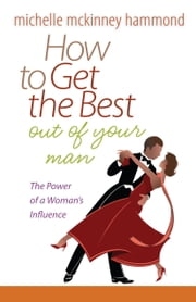 How to Get the Best Out of Your Man - The Power of a Woman's Influence ebook by Michelle McKinney Hammond