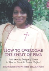 How to Overcome the Spirit of Fear - Walk Out the Danger of Terror & Fear on Earth & Escape Hellfire! ebook by Evangelist Prophetess Ella Knight
