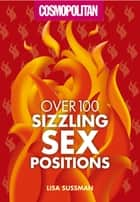 Cosmopolitan Over 100 Sizzling Sex Positions ebook by Lisa Sussman