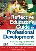 The Reflective Educator's Guide to Professional Development ebook by Nancy Fichtman Dana,Diane Yendol-Hoppey