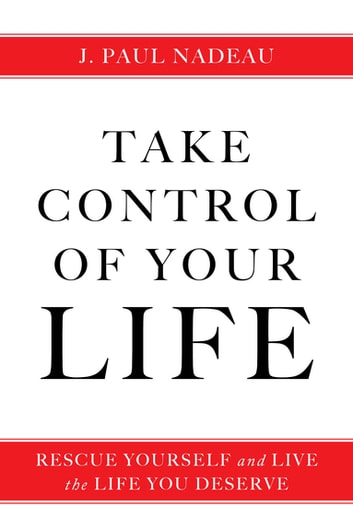 Take Control of Your Life - Rescue Yourself and Live the Life You Deserve ebook by J. Paul Nadeau