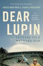Dear Lupin... - Letters to a Wayward Son eBook by Charlie Mortimer, Roger Mortimer