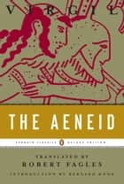 The Aeneid - (Penguin Classics Deluxe Edition) ebook by Robert Fagles, Bernard Knox, Virgil