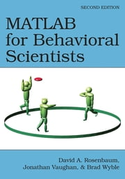 MATLAB for Behavioral Scientists, Second Edition ebook by David A. Rosenbaum,Jonathan Vaughan,Brad Wyble