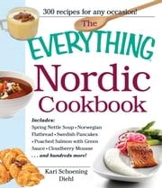 The Everything Nordic Cookbook: Includes: Spring Nettle Soup, Norwegian Flatbread, Swedish Pancakes, Poached Salmon with Green Sauce, Cloudberry Mousse...and hundreds more! ebook by Kari Schoening Diehl