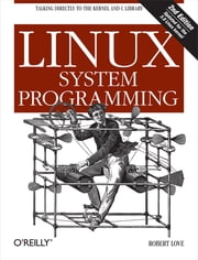 Linux System Programming - Talking Directly to the Kernel and C Library ebook by Robert Love