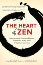 The Heart of Zen - Enlightenment, Emotional Maturity, and What It Really Takes for Spiritual Liberation ebook by